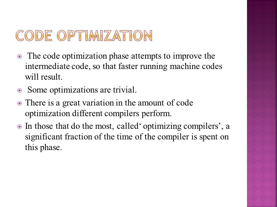  The code optimization phase attempts to improve the intermediate code, so that faster running machine codes will result.