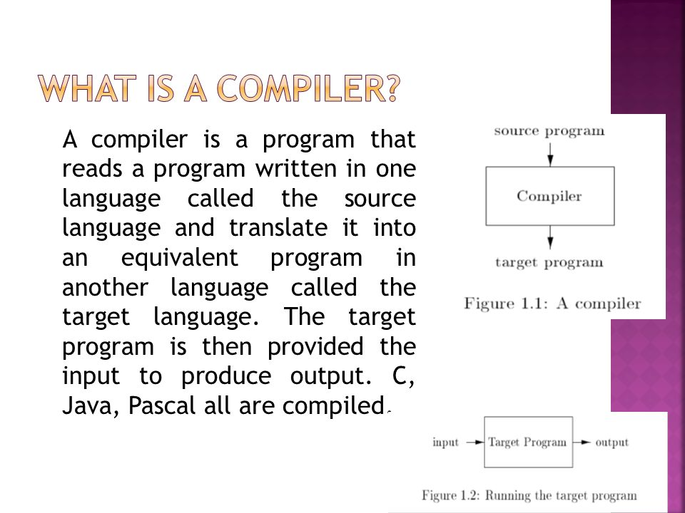 A compiler is a program that reads a program written in one language called the source language and translate it into an equivalent program in another language called the target language.