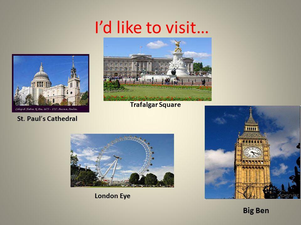 I'd like to visit… St. Paul's Cathedral Trafalgar Square London Eye Big Ben