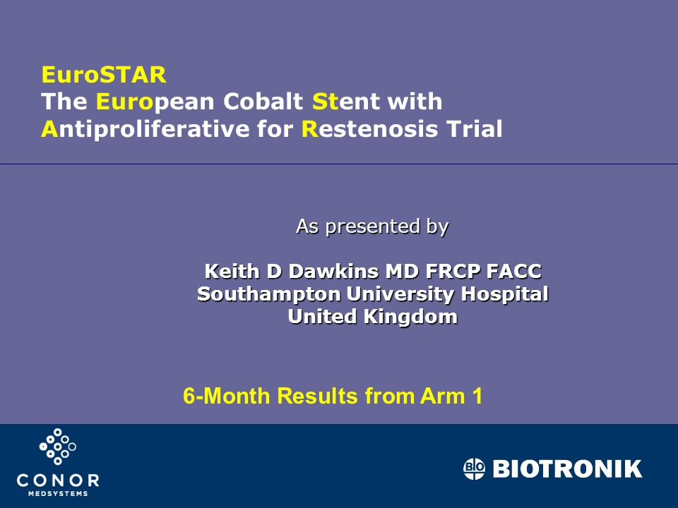 As presented by Keith D Dawkins MD FRCP FACC Southampton University Hospital United Kingdom EuroSTAR The European Cobalt Stent with Antiproliferative for Restenosis Trial 6-Month Results from Arm 1