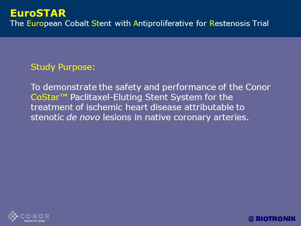 EuroSTAR The European Cobalt Stent with Antiproliferative for Restenosis Trial Study Purpose: To demonstrate the safety and performance of the Conor CoStar™ Paclitaxel-Eluting Stent System for the treatment of ischemic heart disease attributable to stenotic de novo lesions in native coronary arteries.