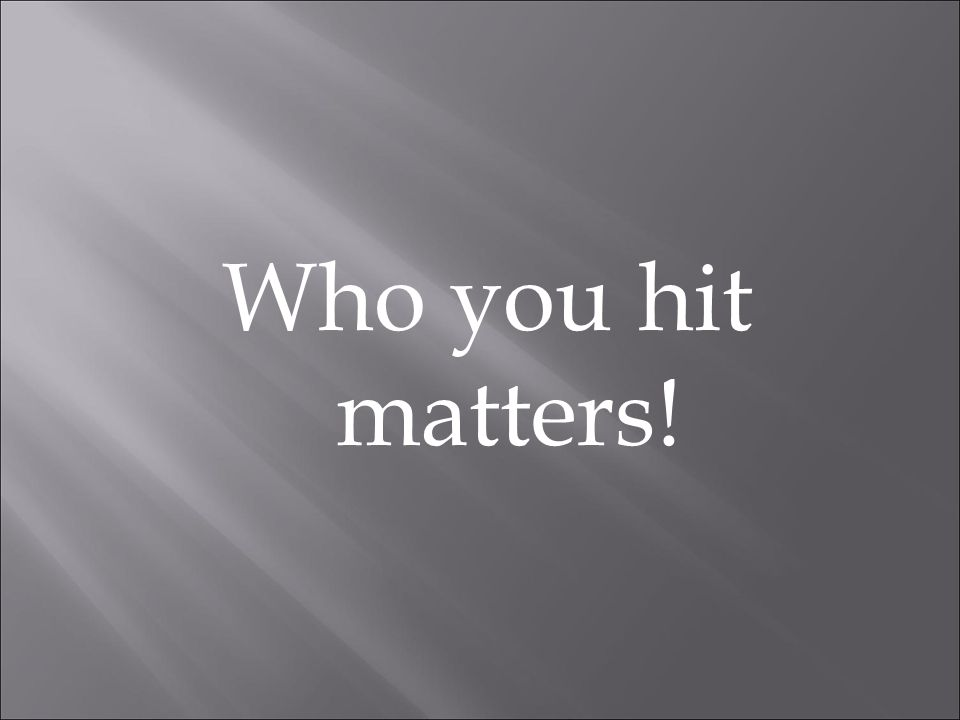 Who you hit matters!