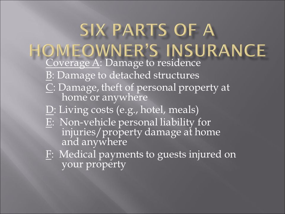 Coverage A: Damage to residence B: Damage to detached structures C: Damage, theft of personal property at home or anywhere D: Living costs (e.g., hotel, meals) E: Non-vehicle personal liability for injuries/property damage at home and anywhere F: Medical payments to guests injured on your property