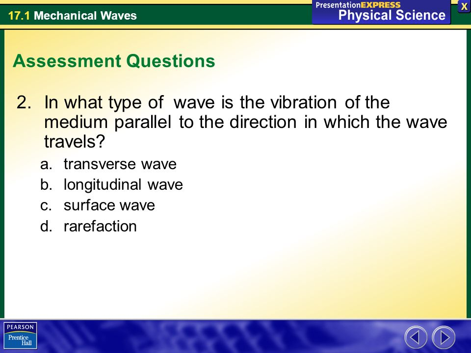 17.1 Mechanical Waves Assessment Questions 2.In what type of wave is the vibration of the medium parallel to the direction in which the wave travels.