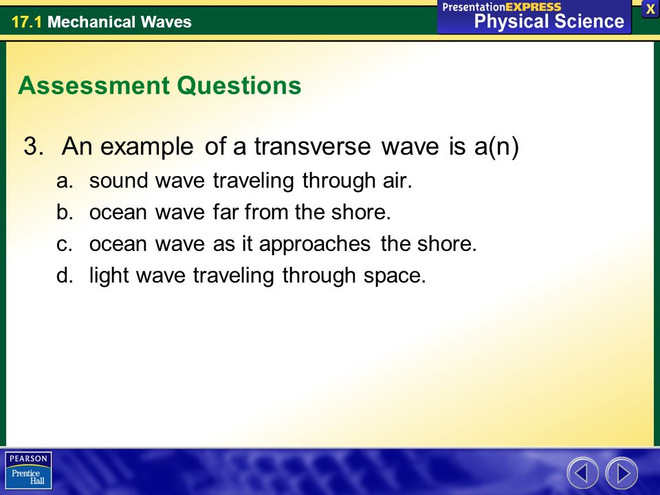 17.1 Mechanical Waves Assessment Questions 3.An example of a transverse wave is a(n) a.sound wave traveling through air.