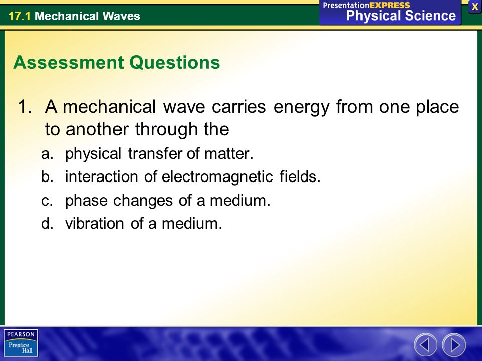 17.1 Mechanical Waves Assessment Questions 1.A mechanical wave carries energy from one place to another through the a.physical transfer of matter.