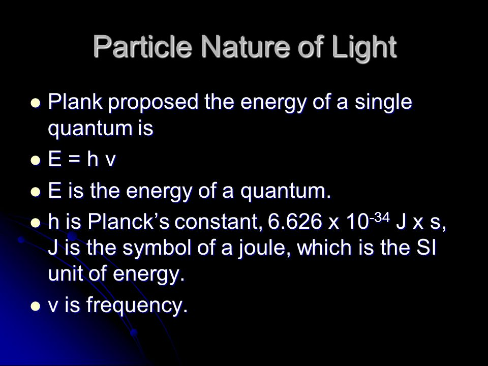 Particle Nature of Light Plank proposed the energy of a single quantum is Plank proposed the energy of a single quantum is E = h ν E = h ν E is the energy of a quantum.