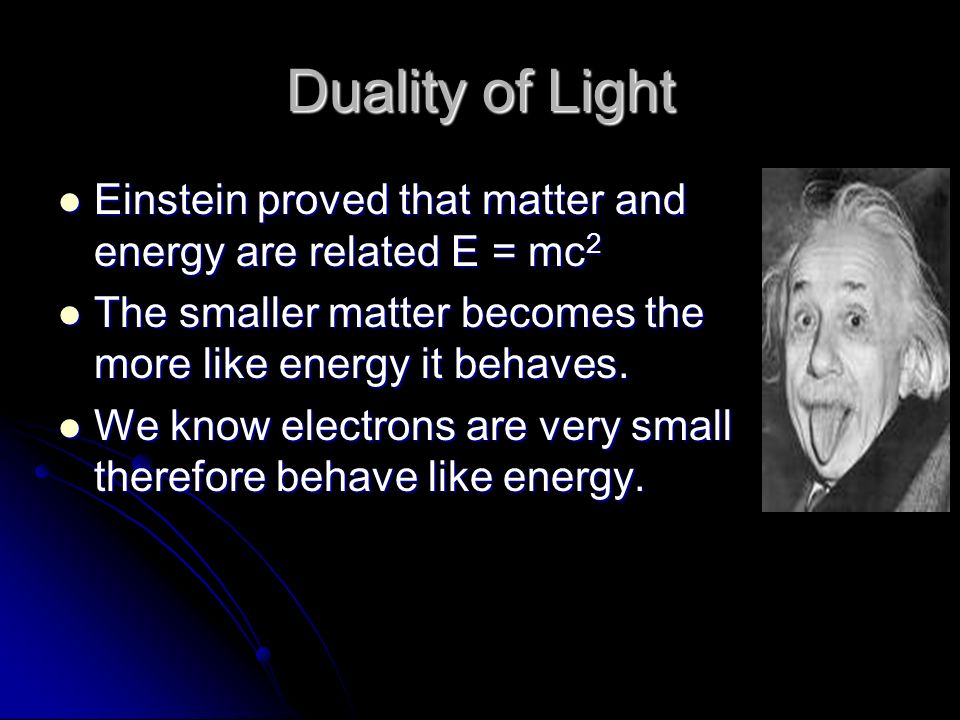 Duality of Light Einstein proved that matter and energy are related E = mc 2 Einstein proved that matter and energy are related E = mc 2 The smaller matter becomes the more like energy it behaves.
