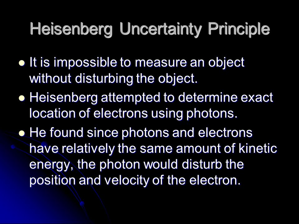Heisenberg Uncertainty Principle It is impossible to measure an object without disturbing the object.