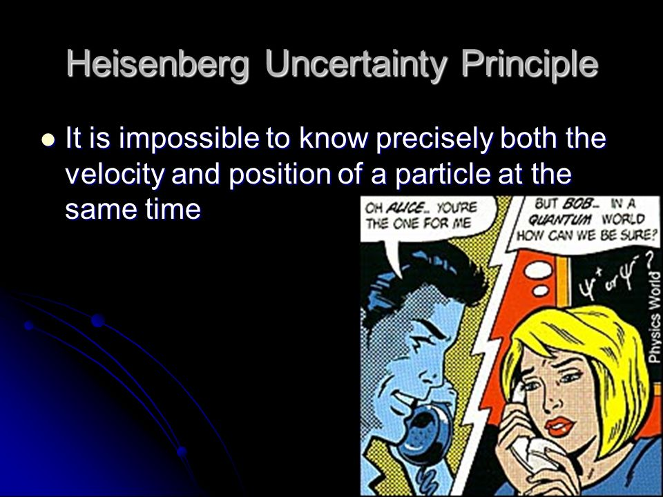 Heisenberg Uncertainty Principle It is impossible to know precisely both the velocity and position of a particle at the same time It is impossible to know precisely both the velocity and position of a particle at the same time