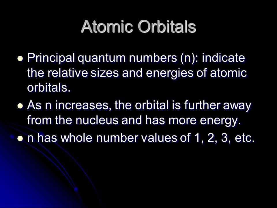 Atomic Orbitals Principal quantum numbers (n): indicate the relative sizes and energies of atomic orbitals.