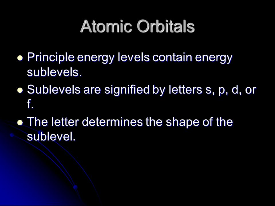Atomic Orbitals Principle energy levels contain energy sublevels.