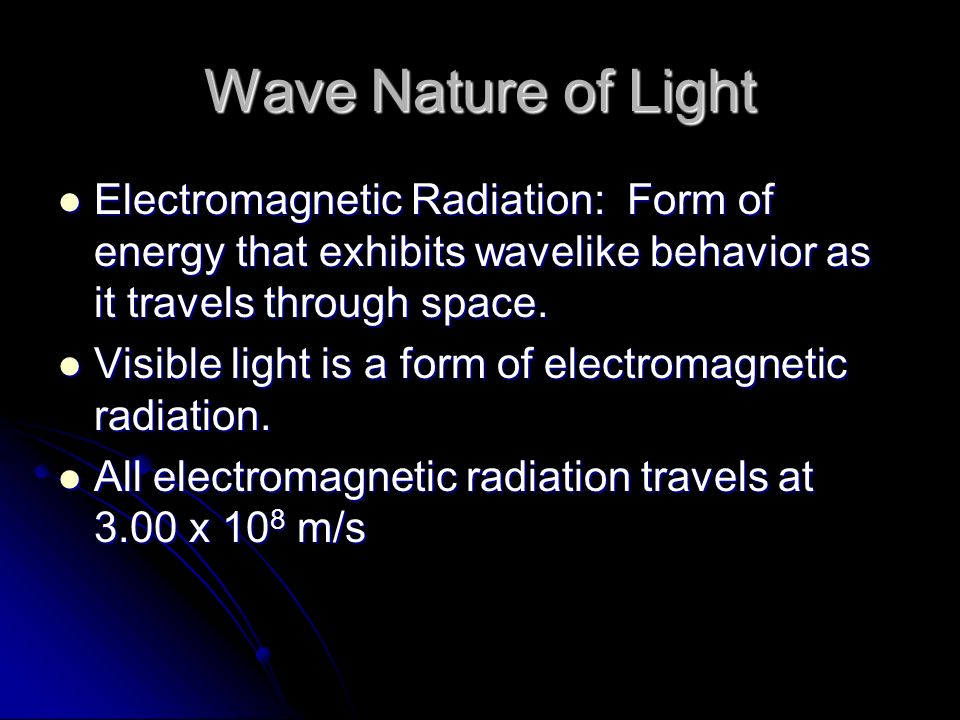 Wave Nature of Light Electromagnetic Radiation: Form of energy that exhibits wavelike behavior as it travels through space.