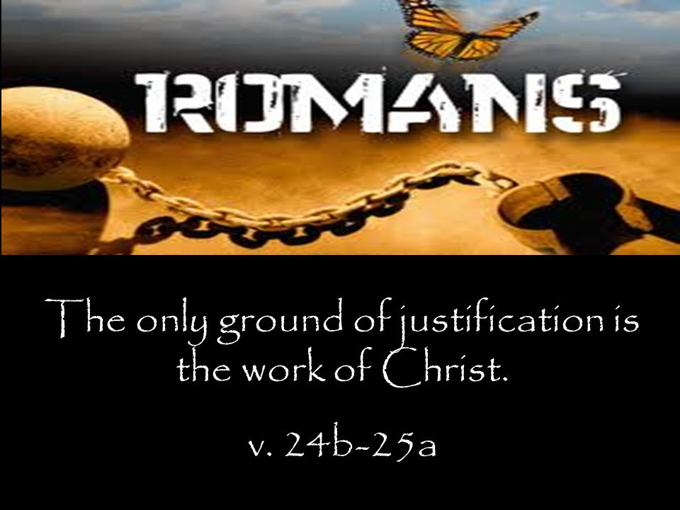 The only ground of justification is the work of Christ. v. 24b-25a