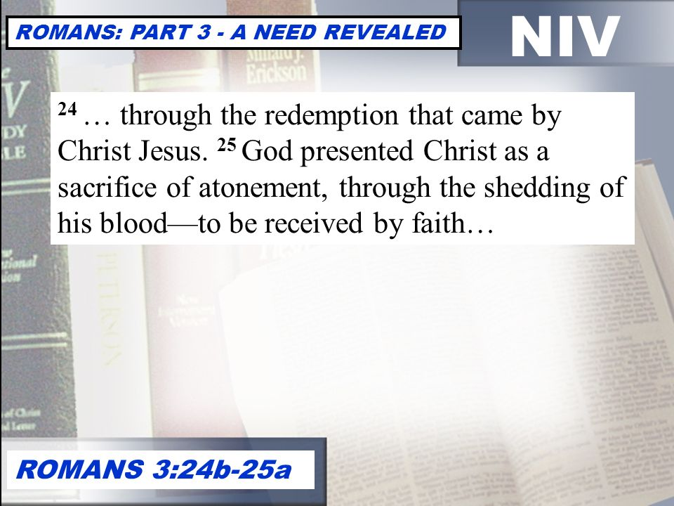 NIV ROMANS: PART 3 - A NEED REVEALED ROMANS 3:24b-25a 24 … through the redemption that came by Christ Jesus.