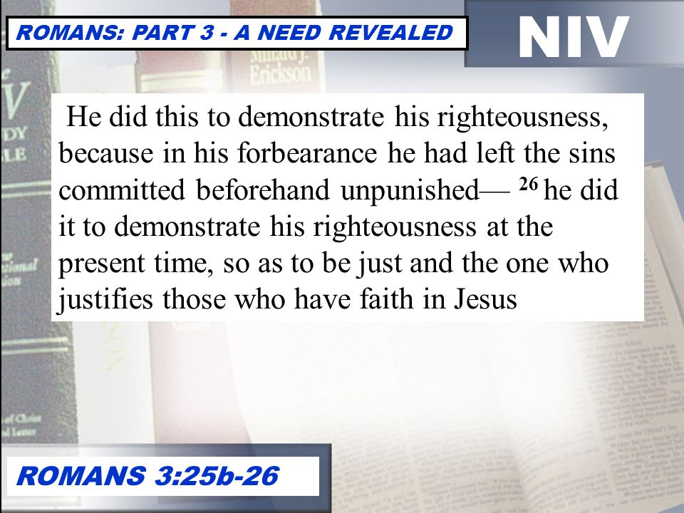 NIV ROMANS: PART 3 - A NEED REVEALED ROMANS 3:25b-26 He did this to demonstrate his righteousness, because in his forbearance he had left the sins committed beforehand unpunished— 26 he did it to demonstrate his righteousness at the present time, so as to be just and the one who justifies those who have faith in Jesus