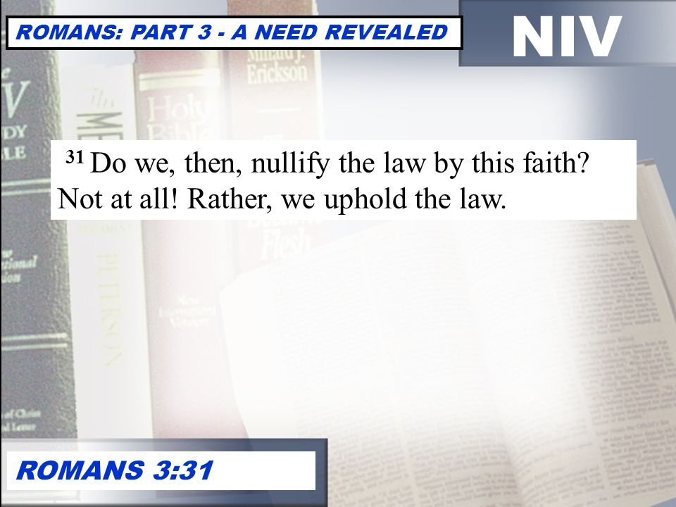 NIV ROMANS: PART 3 - A NEED REVEALED ROMANS 3:31 31 Do we, then, nullify the law by this faith.