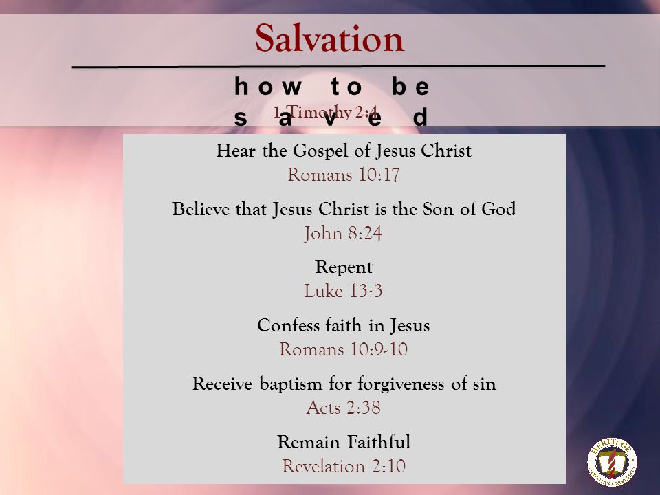 Salvation how to be saved Hear the Gospel of Jesus Christ Romans 10:17 Believe that Jesus Christ is the Son of God John 8:24 Repent Luke 13:3 Confess faith in Jesus Romans 10:9-10 Receive baptism for forgiveness of sin Acts 2:38 Remain Faithful Revelation 2:10 1 Timothy 2:4