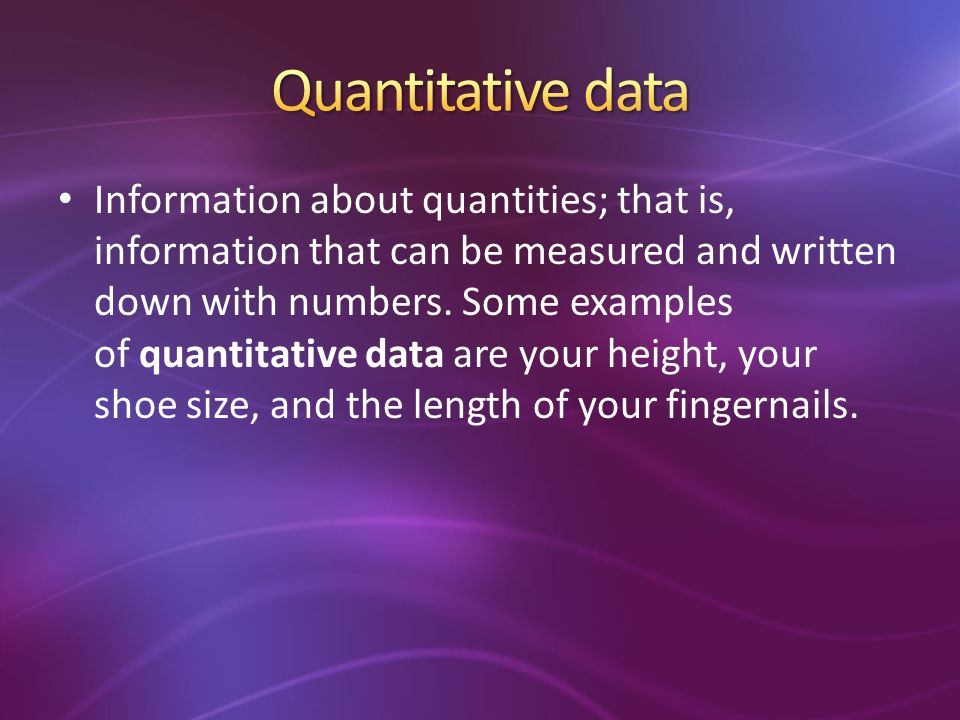 Information about quantities; that is, information that can be measured and written down with numbers.