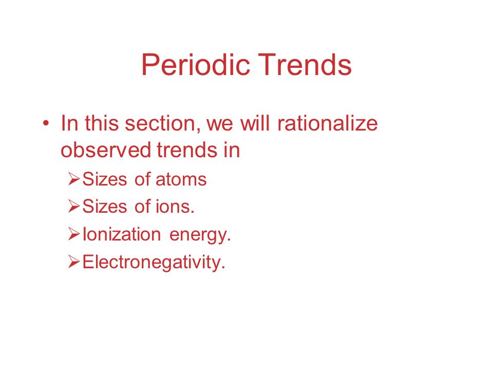 Periodic Trends In this section, we will rationalize observed trends in  Sizes of atoms  Sizes of ions.