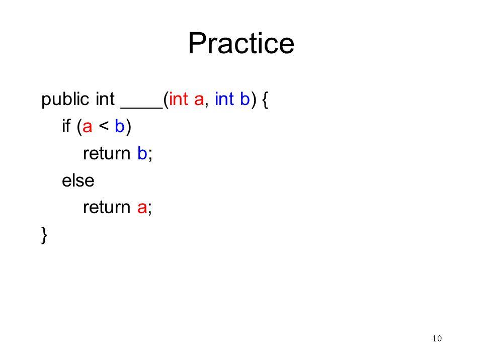 10 Practice public int ____(int a, int b) { if (a < b) return b; else return a; }