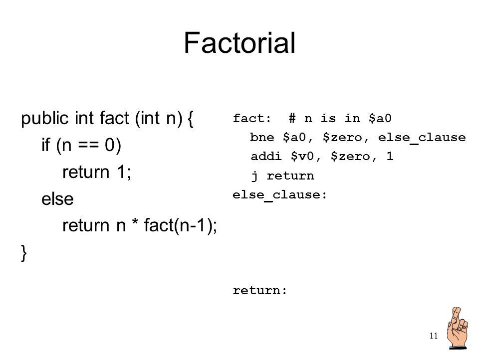 11 Factorial public int fact (int n) { if (n == 0) return 1; else return n * fact(n-1); } fact: # n is in $a0 bne $a0, $zero, else_clause addi $v0, $z
