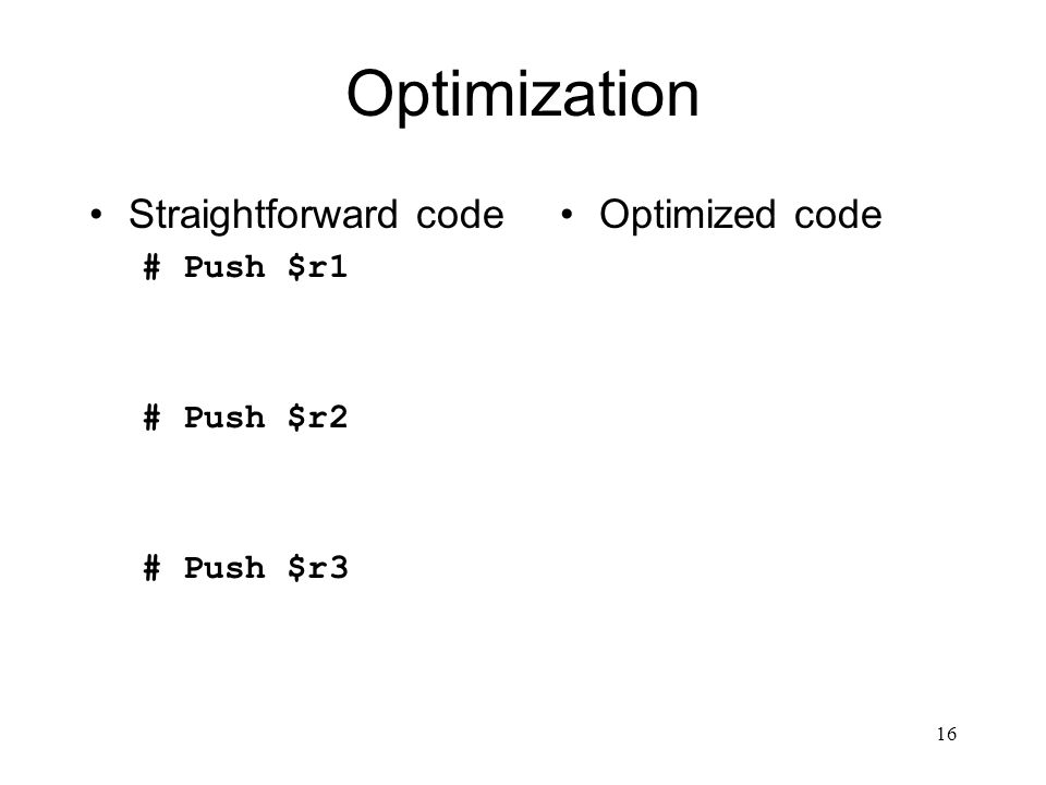 16 Optimization Straightforward code # Push $r1 # Push $r2 # Push $r3 Optimized code