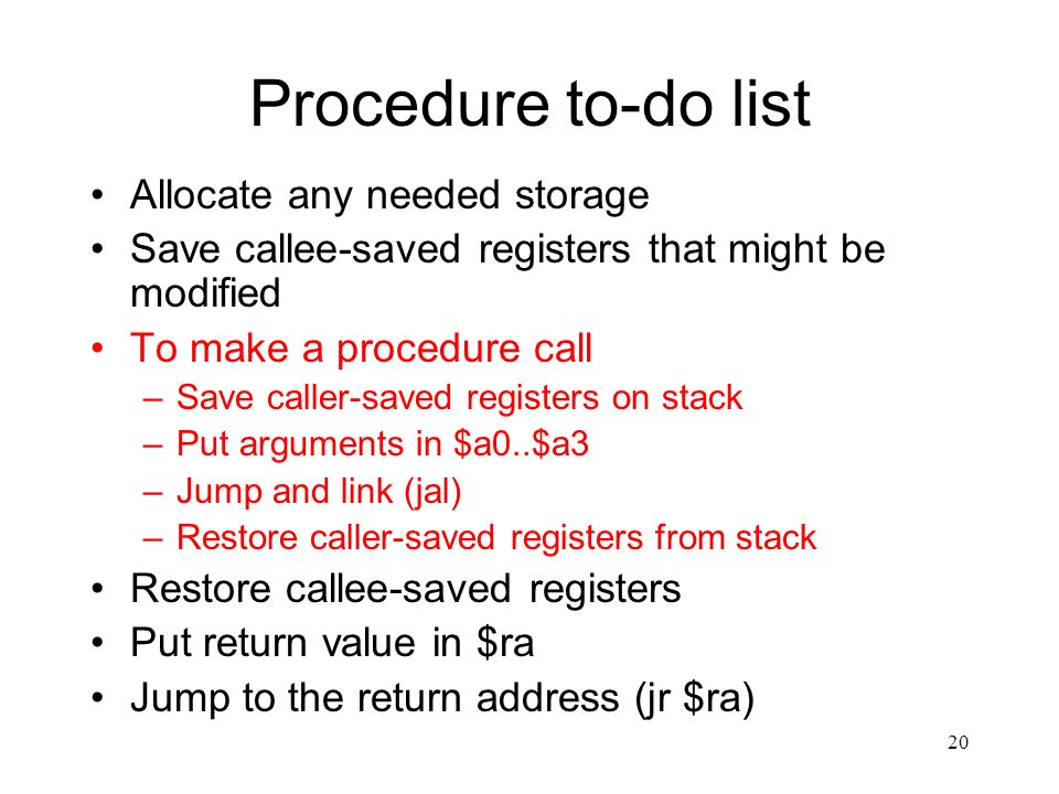 20 Procedure to-do list Allocate any needed storage Save callee-saved registers that might be modified To make a procedure call –Save caller-saved registers on stack –Put arguments in $a0..$a3 –Jump and link (jal) –Restore caller-saved registers from stack Restore callee-saved registers Put return value in $ra Jump to the return address (jr $ra)