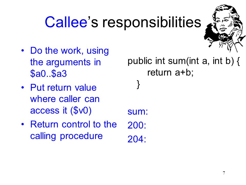 7 Callee's responsibilities Do the work, using the arguments in $a0..$a3 Put return value where caller can access it ($v0) Return control to the calli