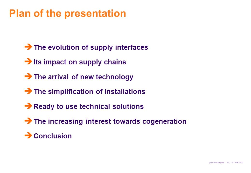tpp1104-anglais - D2 - 01/09/2000 Plan of the presentation è The evolution of supply interfaces è Its impact on supply chains è The arrival of new technology è The simplification of installations è Ready to use technical solutions è The increasing interest towards cogeneration è Conclusion