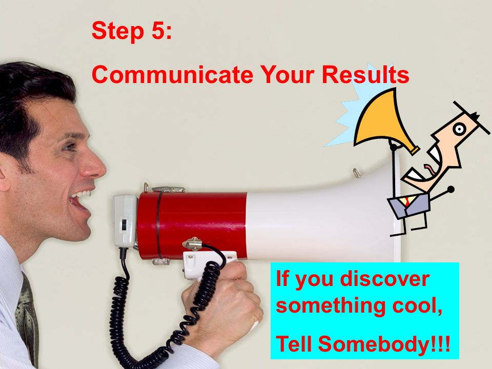Step 5: Communicate Your Results If you discover something cool, Tell Somebody!!!
