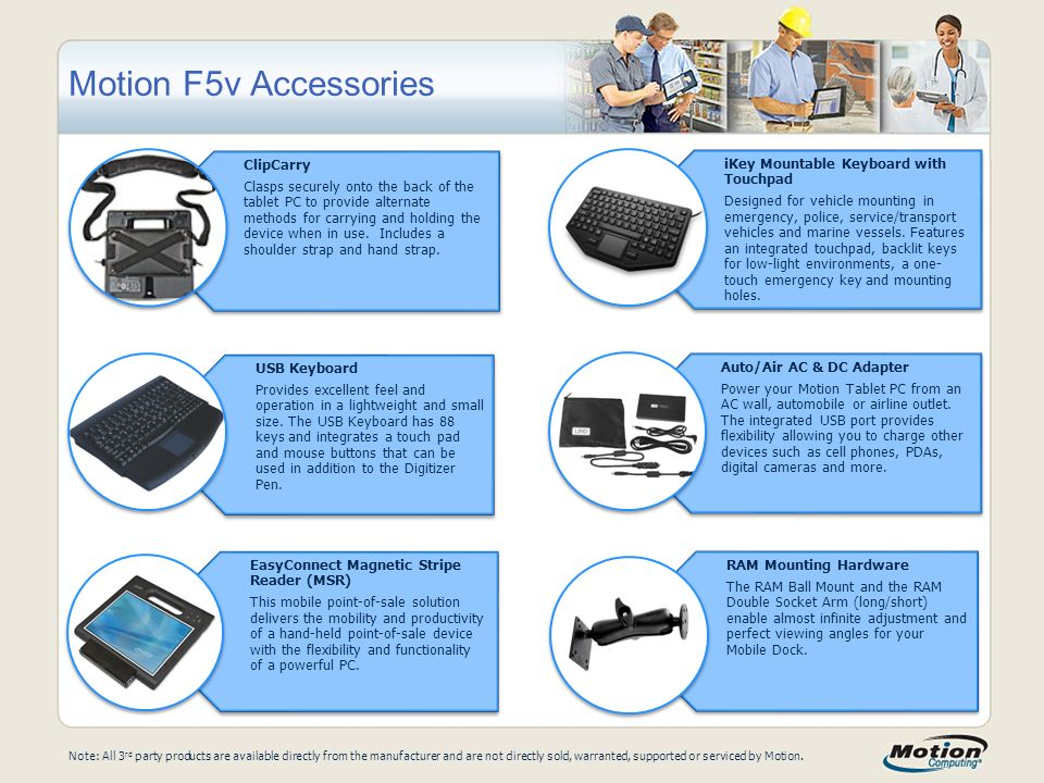 Motion F5v Accessories Note: All 3 rd party products are available directly from the manufacturer and are not directly sold, warranted, supported or serviced by Motion.