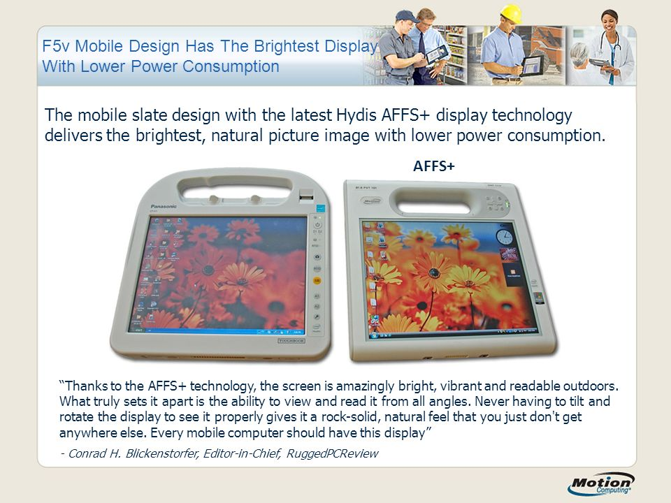 F5v Mobile Design Has The Brightest Display With Lower Power Consumption The mobile slate design with the latest Hydis AFFS+ display technology delivers the brightest, natural picture image with lower power consumption.