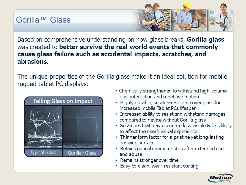 Gorilla™ Glass Based on comprehensive understanding on how glass breaks, Gorilla glass was created to better survive the real world events that commonly cause glass failure such as accidental impacts, scratches, and abrasions.