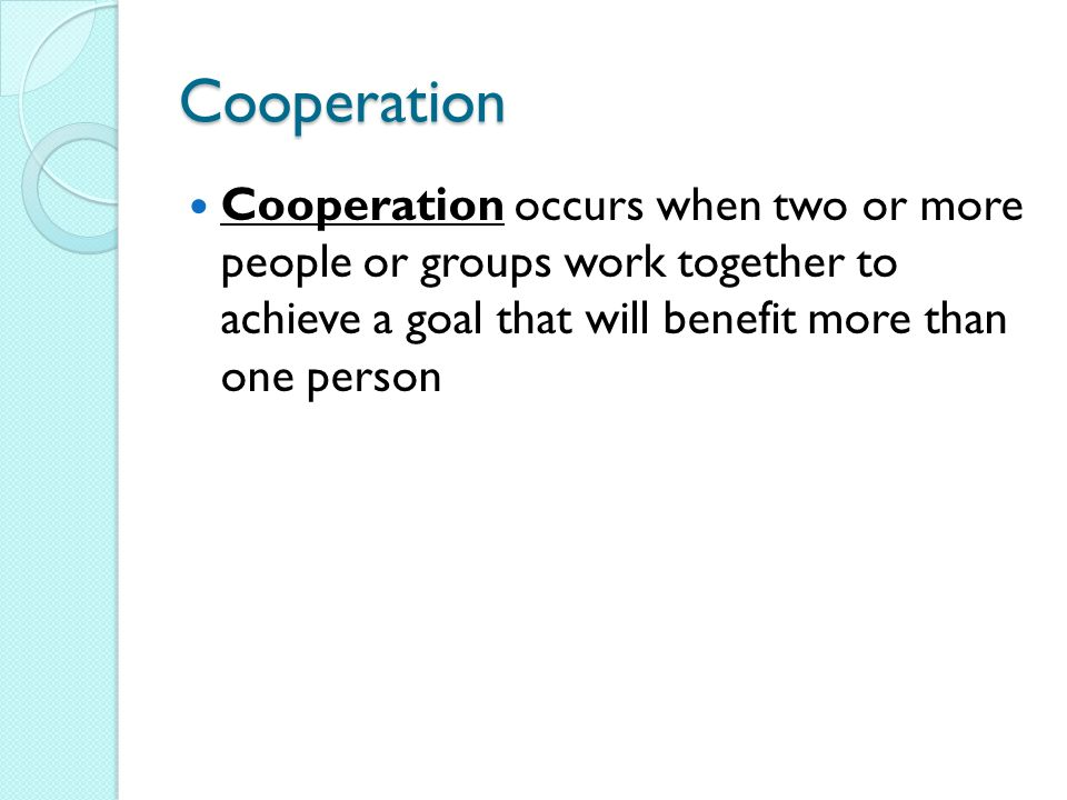 Cooperation Cooperation occurs when two or more people or groups work together to achieve a goal that will benefit more than one person
