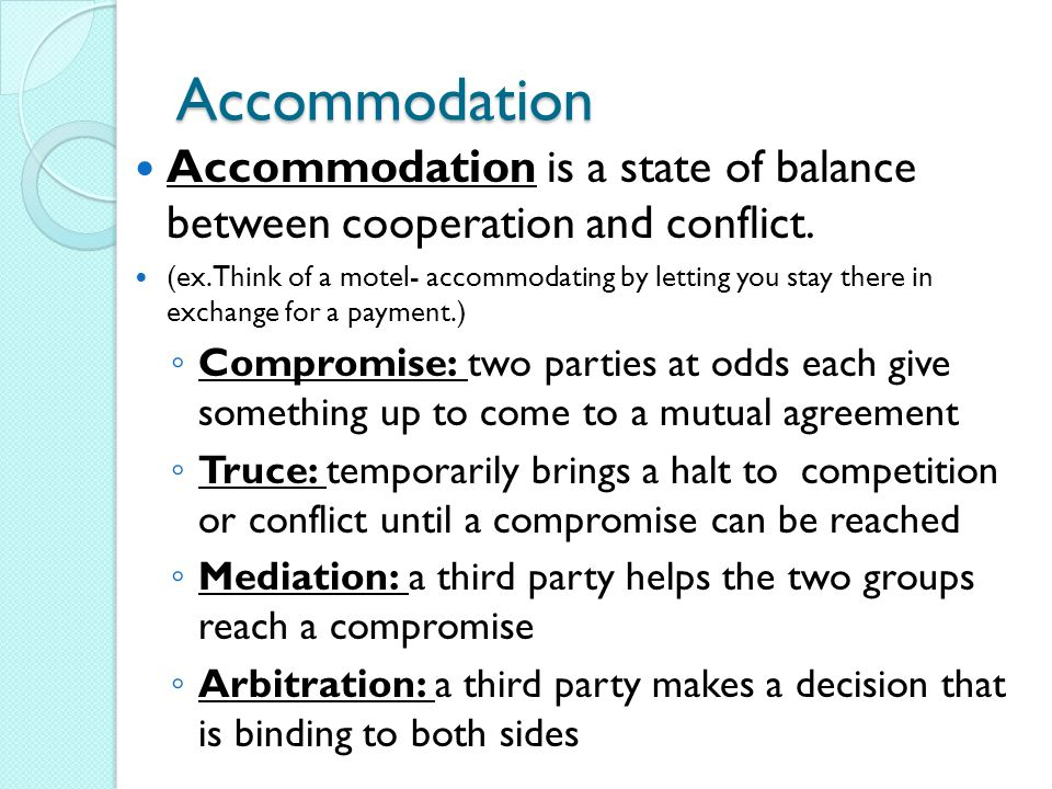 Accommodation Accommodation is a state of balance between cooperation and conflict. (ex. Think of a motel- accommodating by letting you stay there in