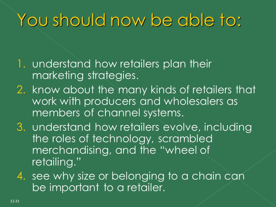 12-31 You should now be able to: 1. understand how retailers plan their marketing strategies.