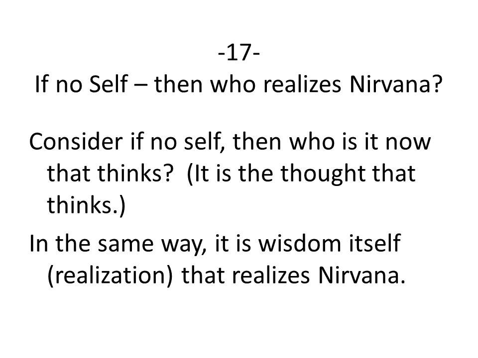 -17- If no Self – then who realizes Nirvana. Consider if no self, then who is it now that thinks.
