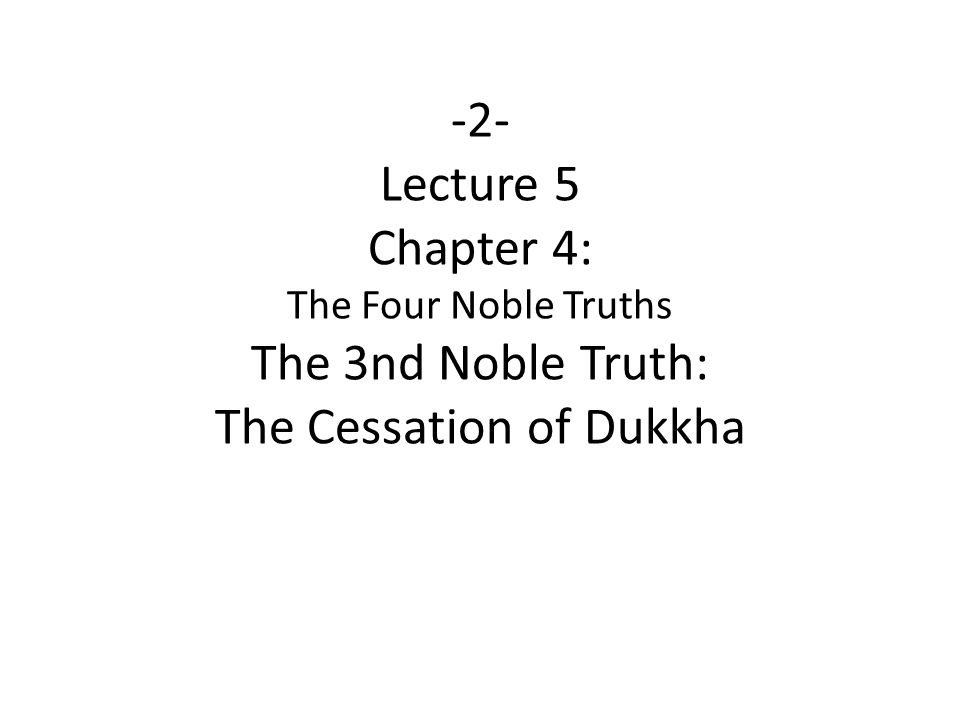 -2- Lecture 5 Chapter 4: The Four Noble Truths The 3nd Noble Truth: The Cessation of Dukkha