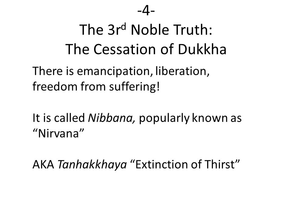 -4- The 3r d Noble Truth: The Cessation of Dukkha There is emancipation, liberation, freedom from suffering.