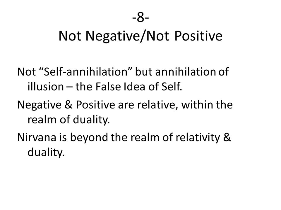 -8- Not Negative/Not Positive Not Self-annihilation but annihilation of illusion – the False Idea of Self.