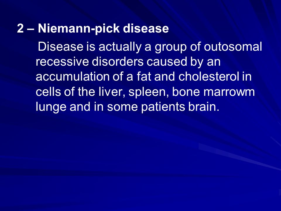 2 – Niemann-pick disease Disease is actually a group of outosomal recessive disorders caused by an accumulation of a fat and cholesterol in cells of the liver, spleen, bone marrowm lunge and in some patients brain.
