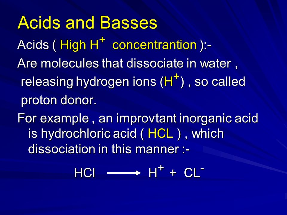 Acids and Basses Acids ( High H + concentrantion ):- Are molecules that dissociate in water, releasing hydrogen ions (H + ), so called releasing hydrogen ions (H + ), so called proton donor.