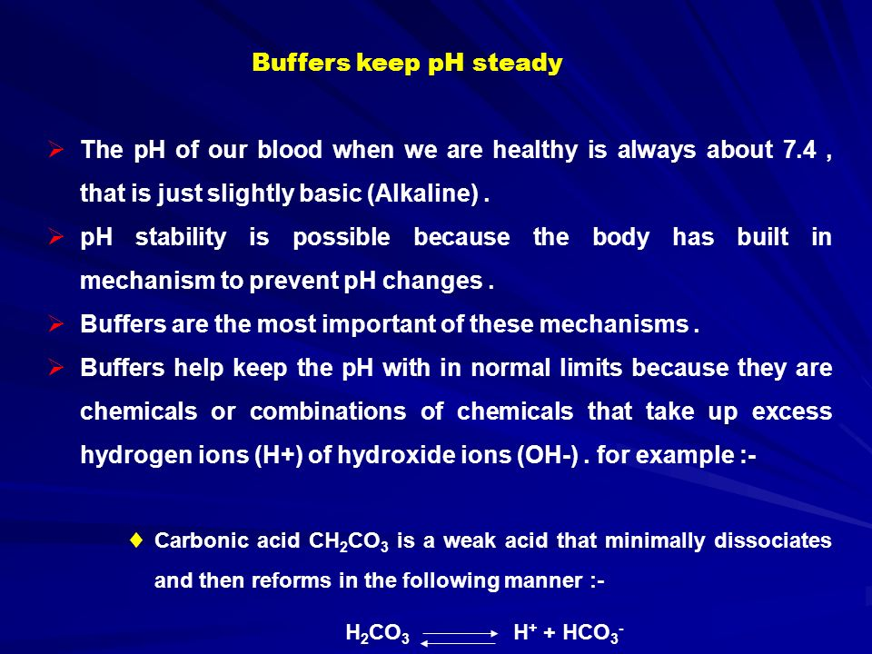 Buffers keep pH steady  The pH of our blood when we are healthy is always about 7.4, that is just slightly basic (Alkaline).
