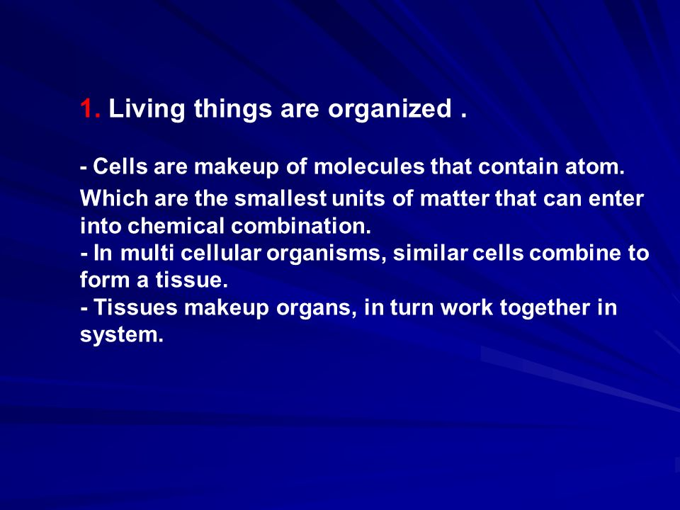 1. Living things are organized. - Cells are makeup of molecules that contain atom.