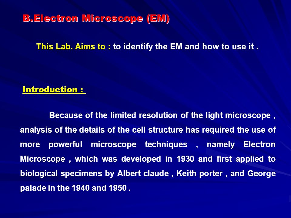Introduction : Because of the limited resolution of the light microscope, analysis of the details of the cell structure has required the use of more powerful microscope techniques, namely Electron Microscope, which was developed in 1930 and first applied to biological specimens by Albert claude, Keith porter, and George palade in the 1940 and 1950.