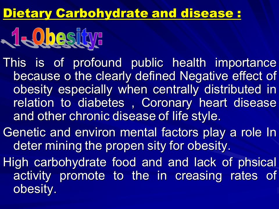 Dietary Carbohydrate and disease : This is of profound public health importance because o the clearly defined Negative effect of obesity especially when centrally distributed in relation to diabetes, Coronary heart disease and other chronic disease of life style.