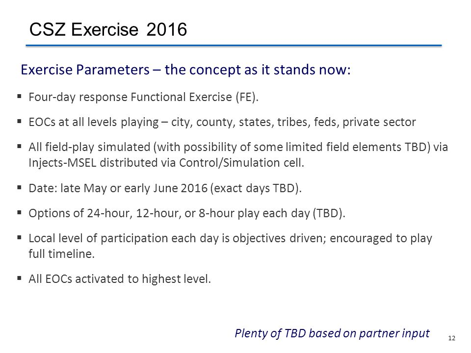 12 Plenty of TBD based on partner input Exercise Parameters – the concept as it stands now:  Four-day response Functional Exercise (FE).