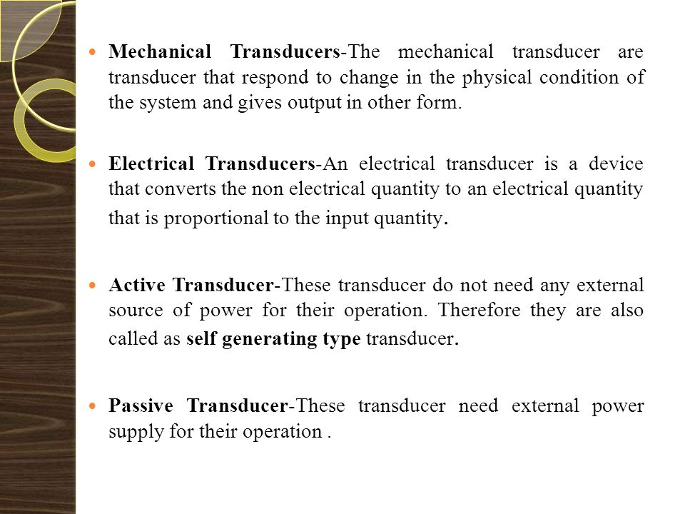 Classification of Transducers 5 Transducers On The Basis of principle Used Active/PassivePrimary/SecondaryAnalogue/Digital Capacitive Inductive Resistive Transducers/ Inverse Transducers Transducers may be classified according to their application, method of energy conversion, nature of the output signal, and so on.
