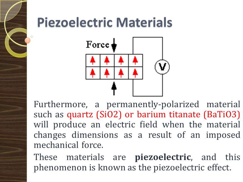 Piezoelectric Materials When an electric field is applied to these materials, these polarized molecules will align themselves with the electric field, resulting in induced dipoles within the molecular or crystal structure of the material.